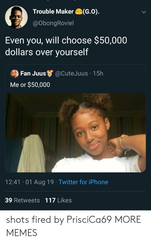 shots fired: Trouble Maker (G.O)  @ObongRoviel  Even you, will choose $50,000  dollars over yourself  Fan Juus  @CuteJ uus 15h  Me or $50,000  12:41 01 Aug 19 Twitter for iPhone  39 Retweets 117 Likes shots fired by PrisciCa69 MORE MEMES
