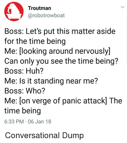 looking-around: Troutman  @robotrowboat  Boss: Let's put this matter aside  for the time being  Me:(looking around nervously)  Can only you see the time being?  Boss: Huh?  Me: Is it standing near me?  Boss: Who?  Me: [on verge of panic attack] The  time being  6:33 PM 06 Jan 18 Conversational Dump