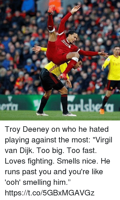 "Soccer, Virgil, and Nice: Troy Deeney on who he hated playing against the most:  ""Virgil van Dijk. Too big. Too fast. Loves fighting. Smells nice. He runs past you and you're like 'ooh' smelling him."" https://t.co/5GBxMGAVGz"