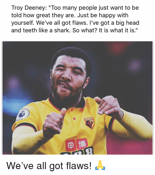 """big head: Troy Deeney: """"Too many people just want to be  told how great they are. Just be happy with  yourself. We've all got flaws. I've got a big head  and teeth like a shark. So what? It is what it is."""" We've all got flaws! 🙏"""