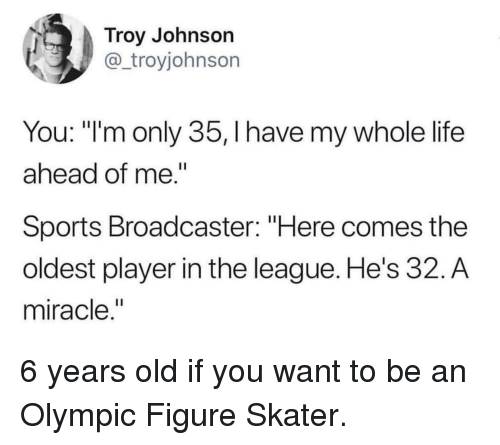 """The League: Troy Johnson  @_troyjohnson  You: """"'m only 35, I have my whole life  ahead of me.""""  Sports Broadcaster: """"Here comes the  oldest player in the league. He's 32. A  miracle,"""" 6 years old if you want to be an Olympic Figure Skater."""