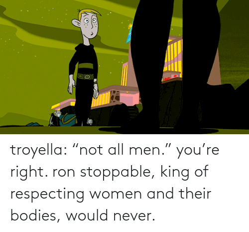 "ron: troyella: ""not all men."" you're right. ron stoppable, king of respecting women and their bodies, would never."