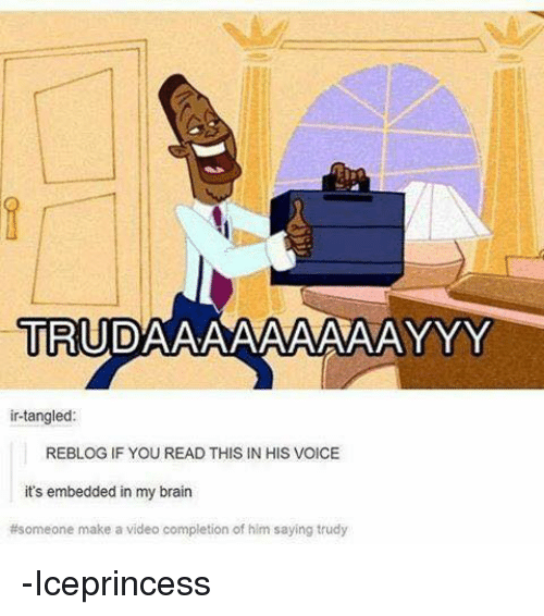 Trudy: TRUDAAAAAAAAAAYYY  in-tangled:  REBLOGIF YOU READ THIS IN HIS VOICE  it's embedded in my brain  #someone make a video completion of him saying trudy -Iceprincess