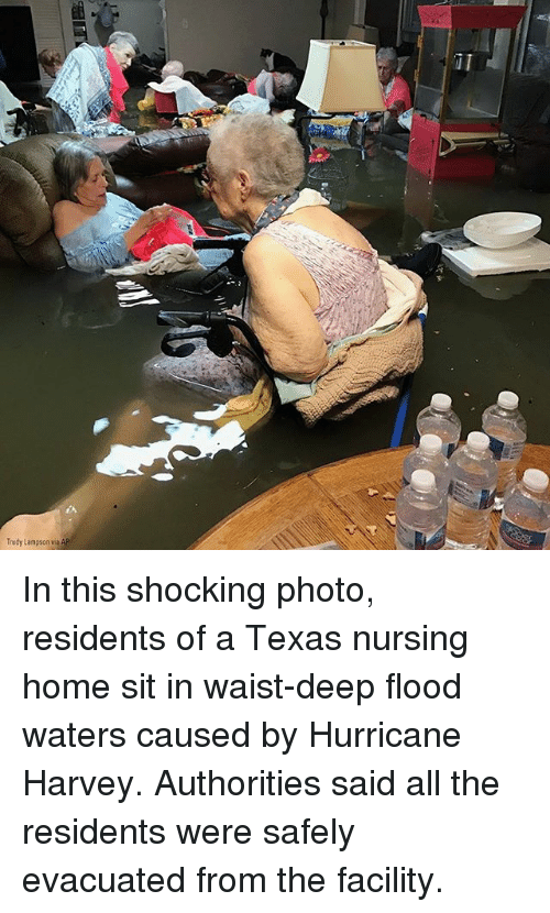 Trudy: Trudy Lampson via In this shocking photo, residents of a Texas nursing home sit in waist-deep flood waters caused by Hurricane Harvey. Authorities said all the residents were safely evacuated from the facility.