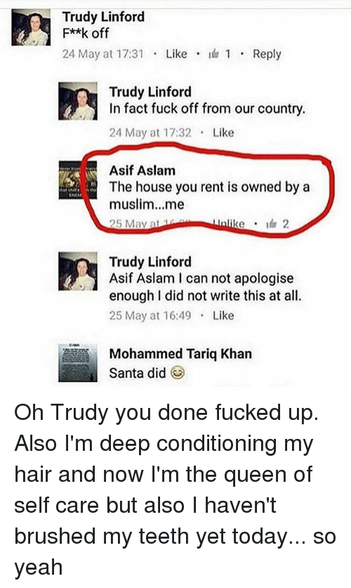 Trudy: Trudy Linford  F**k off  24 May at 17:31  Like  I 1 Reply  Trudy Linford  In fact fuck off from our country.  24 May at 17:32 Like  Asif Aslam  The house you rent is owned by a  muslim...me  Unlike 2  25 May at  Trudy Linford  Asif Aslam I can not apologise  enough I did not write this at all.  25 May at 16:49  Like  Mohammed Tariq Khan  Santa did Oh Trudy you done fucked up. Also I'm deep conditioning my hair and now I'm the queen of self care but also I haven't brushed my teeth yet today... so yeah