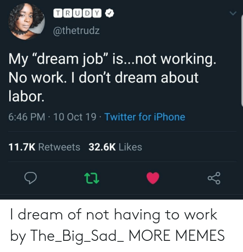 "Trudy: TRUDY  @thetrudz  My ""dream job"" is...not working.  No work. I don't dream about  labor.  6:46 PM 10 Oct 19 Twitter for iPhone  11.7K Retweets 32.6K Likes I dream of not having to work by The_Big_Sad_ MORE MEMES"