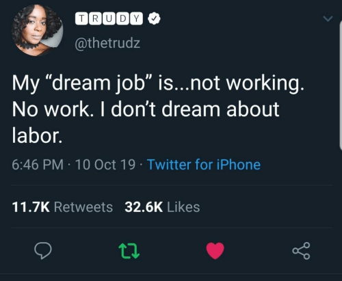 "Trudy: TRUDY  @thetrudz  My ""dream job"" is...not working.  No work. I don't dream about  labor.  6:46 PM 10 Oct 19 Twitter for iPhone  11.7K Retweets 32.6K Likes"