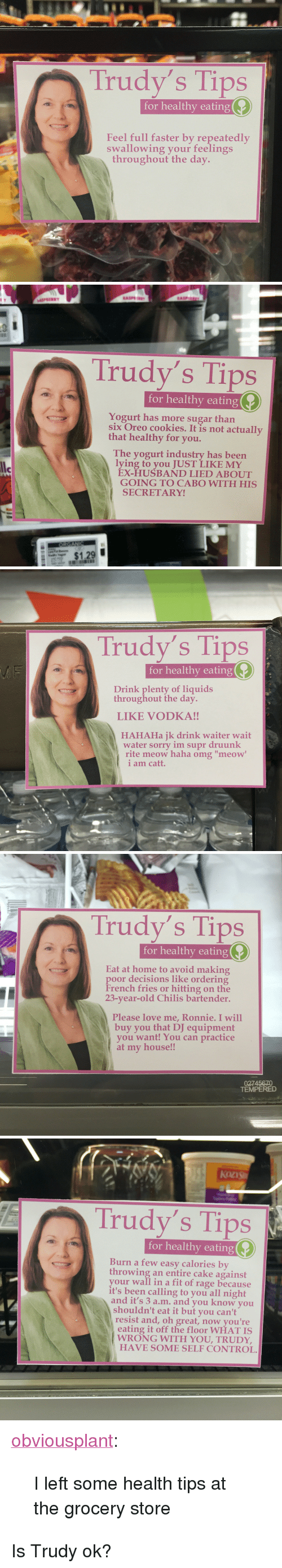 "Trudy: Trudy's Tips  for healthy eating  Feel full faster by repeatedly  swallowing your feelings  throughout the day.   Il  Trudy's Tips  for healthy eating  Yogurt has more sugar than  six Oreo cookies. It is not actually  that healthy for you.  The yogurt industry has been  lying to you JUST LIKE MY  le  ÉX-HUSBAND LIED ABOUT  GOING TO CABO WITH HIS  SECRETARY!  $1,29   Trudy's Tips  for healthy eating  Drink plenty of liquids  throughout the day  LIKE VODKA!!  HAHAHa jk drink waiter wait  water sorry im supr druunk  rite meow haha omg ""meow  i am catt.   Trudy's Tips  for healthy eating  Eat at home to avoid making  poor decisions like ordering  French fries or hitting on the  23-year-old Chilis bartender.  Please love me, Ronnie. I will  buy you that DJ equipment  you want! You can practice  at my house!!  02745670  TEMPERED   Trudy's Tips  for healthy eating  Burn a few easy calories by  throwing an entire cake against  your wall in a fit of rage because  it's been calling to you all night  and it's 3 a.m. and you know you  shouldn't eat it but you can't  resist and, oh great, now you're  eating it off the floor WHAT IS  WRONG WITH YOU, TRUDY,  HAVE SOME SELF CONTROL <p><a href=""http://obviousplant.com/post/155682003903/i-left-some-health-tips-at-the-grocery-store"" class=""tumblr_blog"">obviousplant</a>:</p><blockquote><p>I left some health tips at the grocery store</p></blockquote>  <p>Is Trudy ok?</p>"