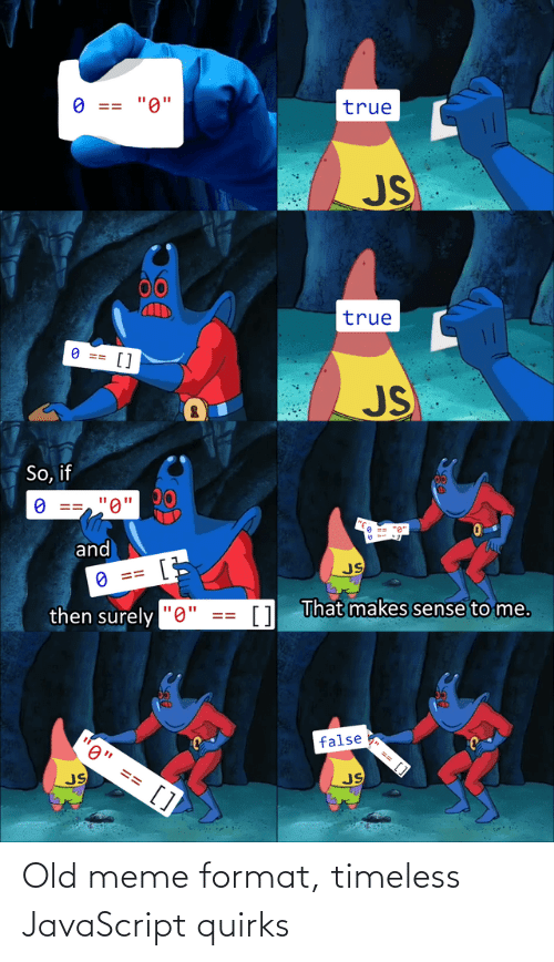 "Meme, True, and Old: true  ""0""  O ==  JS  00  true  O ==  []  JS  So, if  ""0'  and  JS  O ==  1 That makes sense to me.  then surely ""0""  false  0"" == []  JS  JS  %24 Old meme format, timeless JavaScript quirks"