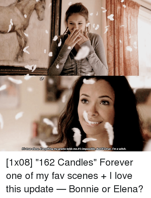 "Memes, Candles, and Impossibility: true elena,  Everything  my grams tolds me.It's impossible. Butitstrue. I'm a witch. [1x08] ""162 Candles"" Forever one of my fav scenes + I love this update — Bonnie or Elena?"
