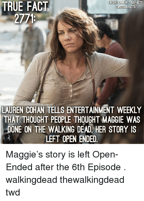 Walking Dead: TRUE  ENTERTAINMENTTRUEFACTS  TWDTRUEFACTS  FACT  2771  LAUREN COHAN TELLS ENTERTAINMENT WEEKLY  THAT THOUGHT PEOPLE THOUGHT MAGGIE WAS  DONE ON THE WALKING DEAD, HER STORY IS  LEFT OPEN ENDED Maggie's story is left Open-Ended after the 6th Episode . walkingdead thewalkingdead twd