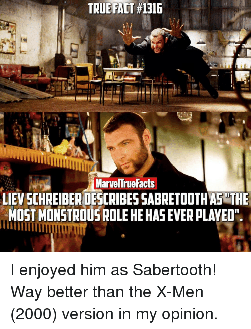 "sabertooth: TRUE FACT #1316  ManuelTrue Facts  LIEVSCHREIBERDESCRIBESSABRETOOTHAS THE  MOST MONSTROUS ROLEHE HAS EVER PLAYED"" I enjoyed him as Sabertooth! Way better than the X-Men (2000) version in my opinion."
