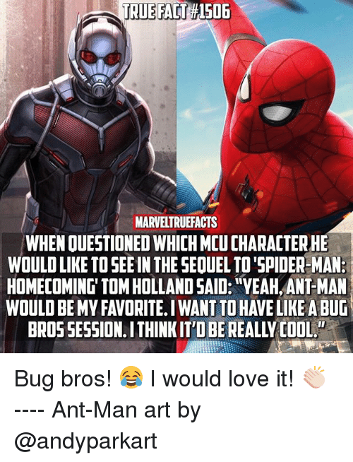 """bugging: TRUE FACT #1506  MARVELTRUEFACTS  WHEN QUESTIONED WHICH MCU CHARACTER HE  WOULD LIKE TO SEE IN THE SEQUEL TO'SPIDER-MAN:  HOMECOMING' TOM HOLLAND SAID: """"YEAH, ANT-MAN  WOULD BE MY FAVORITE. I WANT TO HAVE LIKE A BUG  BROS SESSION. ITHINKIT'D BE REALLY COOL. Bug bros! 😂 I would love it! 👏🏻 ---- Ant-Man art by @andyparkart"""