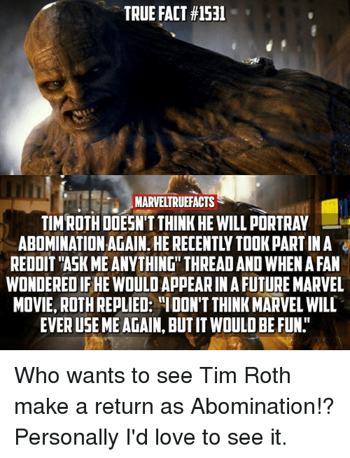 """Ask Me Anything: TRUE FACT #1531  IMARVELTRUEFACTS  TIM ROTH DOESN'T THINK HE WILL PORTRAY  ABOMINATION AGAIN. HE RECENTLY TOOK PART IN A  REDDIT """"ASK ME ANYTHING"""" THREAD AND WHEN A FAN  WONDERED IF HE WOULD APPEAR IN A FUTURE MARVEL  MOVIE, ROTH REPLIED: """"IDON'T THINK MARVEL WILL  EVER USE ME AGAIN, BUT IT WOULD BE FUN."""" Who wants to see Tim Roth make a return as Abomination!? Personally I'd love to see it."""