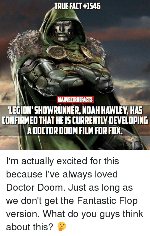 Flopping: TRUE FACT #1546  MARVELTRUEFACTS  LEGION'SHOWRUNNER, NOAH HAWLEY, HAE  CONFIRMED THAT HE IS CURRENTLY DEVELOPING  A DOCTORDODMFILMFOR FOX. I'm actually excited for this because I've always loved Doctor Doom. Just as long as we don't get the Fantastic Flop version. What do you guys think about this? 🤔