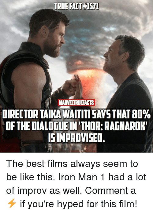 improv: TRUE FACT#1571  MARVELTRUEFACTS  DIRECTOR TAIKA WAITTI SAYS THAT 80%  OF THE DIALOGUE IN 'THOR: RAGNAROK  ISIMPROVISED. The best films always seem to be like this. Iron Man 1 had a lot of improv as well. Comment a ⚡️ if you're hyped for this film!