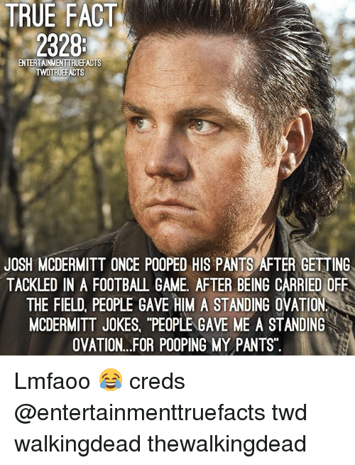 """Football, Memes, and True: TRUE FACT  2328  ENTERTAINMENTTRUEFACTS  TRUEFACTS  JOSH MCDERMITT ONCE POOPED HIS PANTS AFTER GETTING  TACKLED IN A FOOTBALL GAME, AFTER BEING CARRIED OFF  THE FIELD, PEOPLE GAVE HIM A STANDING OVATION  MCDERMITT JOKES, """"PEOPLE GAVE ME A STANDING  OVATION...FOR POOPING MY PANTS Lmfaoo 😂 creds @entertainmenttruefacts twd walkingdead thewalkingdead"""