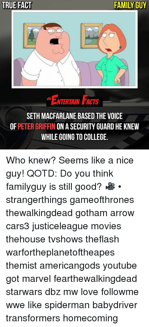 College, Facts, and Family: TRUE FACT  FAMILY GUY  ENTERTAIN FACTS  SETH MACFARLANE BASED THE VOICE  OF PETER GRIFFIN ON A SECURITY GUARD HE KNEW  WHILE GOING TO COLLEGE. Who knew? Seems like a nice guy! QOTD: Do you think familyguy is still good? 🎥 • strangerthings gameofthrones thewalkingdead gotham arrow cars3 justiceleague movies thehouse tvshows theflash warfortheplanetoftheapes themist americangods youtube got marvel fearthewalkingdead starwars dbz mw love followme wwe like spiderman babydriver transformers homecoming