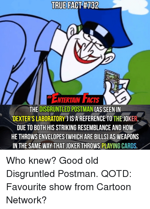 Cartoon Network, Memes, and Dexter's Laboratory: TRUE  FACT H132  ENTERTAIN FACTS  THE  DISGRUNTLED POSTMAN  SEEN IN  DEXTER'S LABORATORY IS A REFERENCE TO THE JOKER  DUE TO BOTH HIS STRIKING RESEMBLANCE AND HOW  HETHROWSENVELOPESIWHICH ARE BILLSI  AS WEAPONS  IN THE SAME WAY THAT JOKERTHROWSPLAYINGCARDS. Who knew? Good old Disgruntled Postman. QOTD: Favourite show from Cartoon Network?