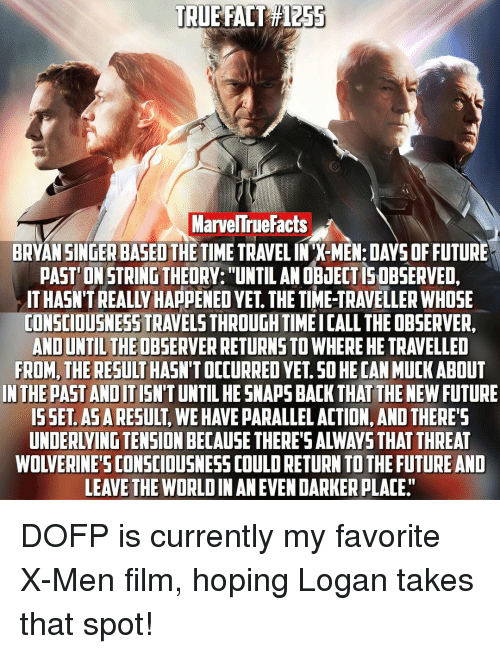"""Observative: TRUE FACT  MarvelTrueFacts  BRYAN SINGER BASED THE TIME TRAVELINX-MEN:DAYSOFFUTURE  PAST ONSTRINGTHEORY: UNTIL ANOBiECTISOBSERVED.  TONSCIOUSNESSTRAVELSTHROUGHTIMEICALL THE OBSERVER,  AND UNTILTHEOBSERVERRETURNSTOWHERE HE TRAVELLED  FROM, THE RESULT  SO HECANMUCK ABOUT  IN THE PAST ANDIT  HESNAPS BACK THAT THE NEW FUTURE  ISSET ASARESULT  WEHAVE PARALLEL ACTION, AND THERE  LEAVE THE WORLDIN AN EVEN DARKERPLACE"""" DOFP is currently my favorite X-Men film, hoping Logan takes that spot!"""