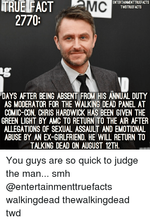 Walking Dead: TRUE FACT MC  ENTERTAINMENTTRUEFACTS  TWDTRUEFACTS  2770  DAYS AFTER BEING ABSENT FROM HIS ANNUAL DUTY  AS MODERATOR FOR THE WALKING DEAD PANEL AT  COMIC-CON, CHRIS HARDWICK HAS BEEN GIVEN THE  GREEN LIGHT BY AMC TO RETURN TO THE AIR AFTER  ALLEGATIONS OF SEXUAL ASSAULT AND EMOTIONAL  ABUSE BY AN EX-GIRLFRIEND. HE WILL RETURN TO  TALKING DEAD ON AUGUST 12TH You guys are so quick to judge the man... smh @entertainmenttruefacts walkingdead thewalkingdead twd
