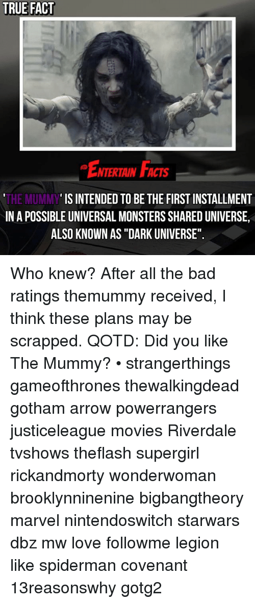 """the mummy: TRUE FACT  NTERTAIN FCTs  IS INTENDED TO BE THE FIRST INSTALLMENT  THE MUMMY  INA POSSIBLE UNIVERSAL MONSTERSSHAREDUNIVERSE,  ALSO KNOWN AS """"DARK UNIVERSE"""". Who knew? After all the bad ratings themummy received, I think these plans may be scrapped. QOTD: Did you like The Mummy? • strangerthings gameofthrones thewalkingdead gotham arrow powerrangers justiceleague movies Riverdale tvshows theflash supergirl rickandmorty wonderwoman brooklynninenine bigbangtheory marvel nintendoswitch starwars dbz mw love followme legion like spiderman covenant 13reasonswhy gotg2"""