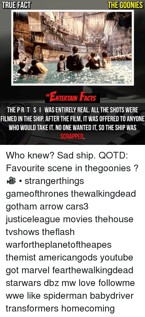 Takeing: TRUE FACT  THE GOONIES  ENTERTAIN FACTS  NTERTAIN FACTS  THE PRATE SHIPWAS ENTIRELY REAL. ALL THE SHOTS WERE  FILMED IN THE SHIP AFTER THE FILM, IT WAS OFFERED TO ANYONE  WHO WOULD TAKE IT. NO ONE WANTED IT, SO THE SHIP WAS  SCRAPPED Who knew? Sad ship. QOTD: Favourite scene in thegoonies ? 🎥 • strangerthings gameofthrones thewalkingdead gotham arrow cars3 justiceleague movies thehouse tvshows theflash warfortheplanetoftheapes themist americangods youtube got marvel fearthewalkingdead starwars dbz mw love followme wwe like spiderman babydriver transformers homecoming