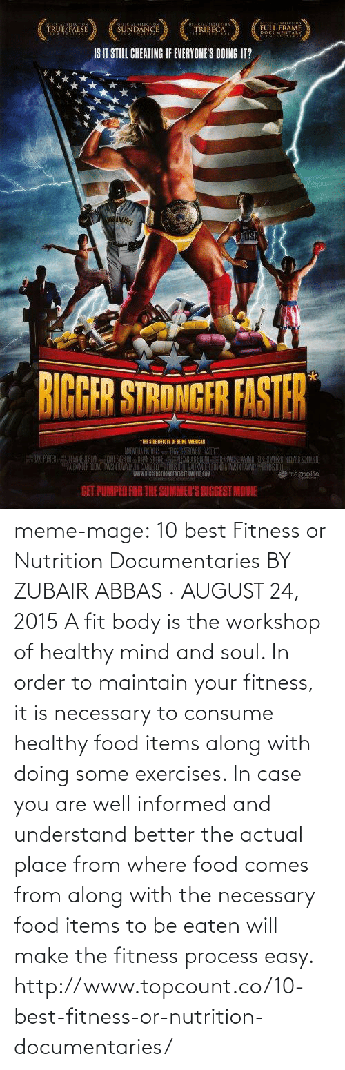 Be Eaten: TRUE/FALSE  SUNDANCE  TRIBECA  FULL FRAME  IS IT STILL CHEATING IF EVERYONES DOING IT?  BIGBER STRONGFR FISTER  WWW.SIGEERSTRONGERRASTERMONIEO  GET PUMPED FOR THE SUMMER'S BIGGEST MOVIE meme-mage:    10 best Fitness or Nutrition Documentaries BY ZUBAIR ABBAS · AUGUST 24, 2015 A fit body is the workshop of healthy mind and soul. In order to maintain your fitness, it is necessary to consume healthy food items along with doing some exercises. In case you are well informed and understand better the actual place from where food comes from along with the necessary food items to be eaten will make the fitness process easy. http://www.topcount.co/10-best-fitness-or-nutrition-documentaries/
