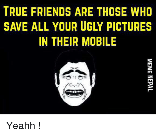 yeahh: TRUE FRIENDS ARE THOSE WHO  SAVE ALL YOUR UGLY PICTURES  IN THEIR MOBILE  MEME NEPAL Yeahh !