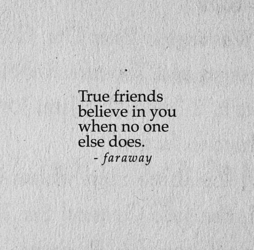 Friends, True, and One: True friends  believe in you  when no one  else does.  faraway