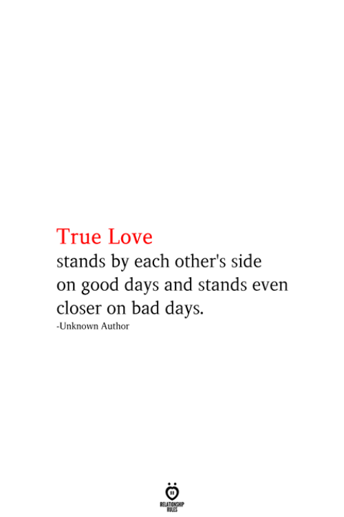 Bad, Love, and True: True Love  stands by each other's side  on good days and stands even  closer on bad days.  -Unknown Author  RELATIONSHIP  ES