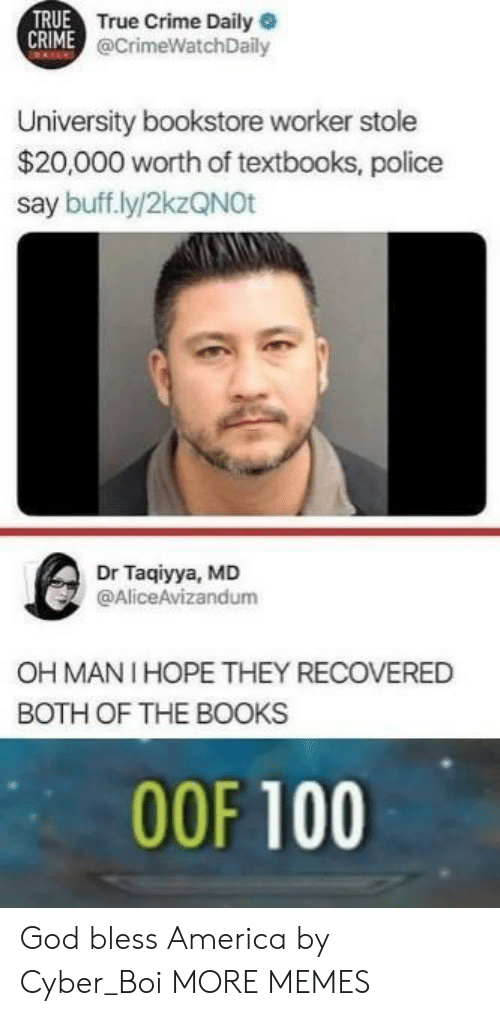 America, Anaconda, and Books: TRUE  True Crime Daily  @CrimeWatchDaily  University bookstore worker stole  $20,000 worth of textbooks, police  say buff.ly/2kzQNOt  Dr Taqiyya, MD  @AliceAvizandum  OH MANI HOPE THEY RECOVERED  BOTH OF THE BOOKS  00F 100 God bless America by Cyber_Boi MORE MEMES