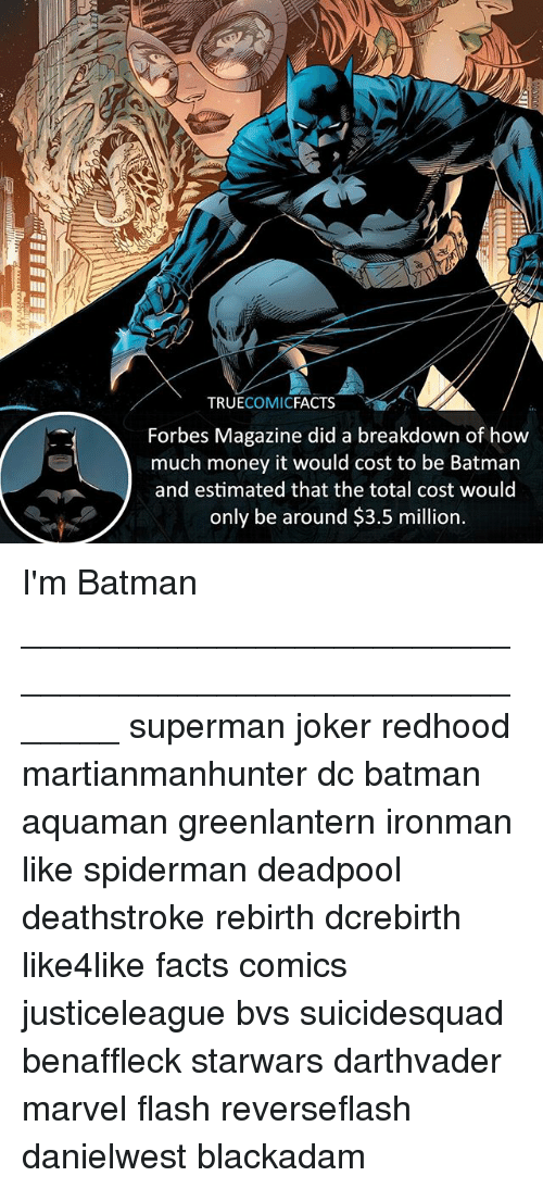 Be Batman: TRUECOMICFACTS  Forbes Magazine did a breakdown of how  much money it would cost to be Batman  and estimated that the total cost would  only be around $3.5 million. I'm Batman ⠀_______________________________________________________ superman joker redhood martianmanhunter dc batman aquaman greenlantern ironman like spiderman deadpool deathstroke rebirth dcrebirth like4like facts comics justiceleague bvs suicidesquad benaffleck starwars darthvader marvel flash reverseflash danielwest blackadam