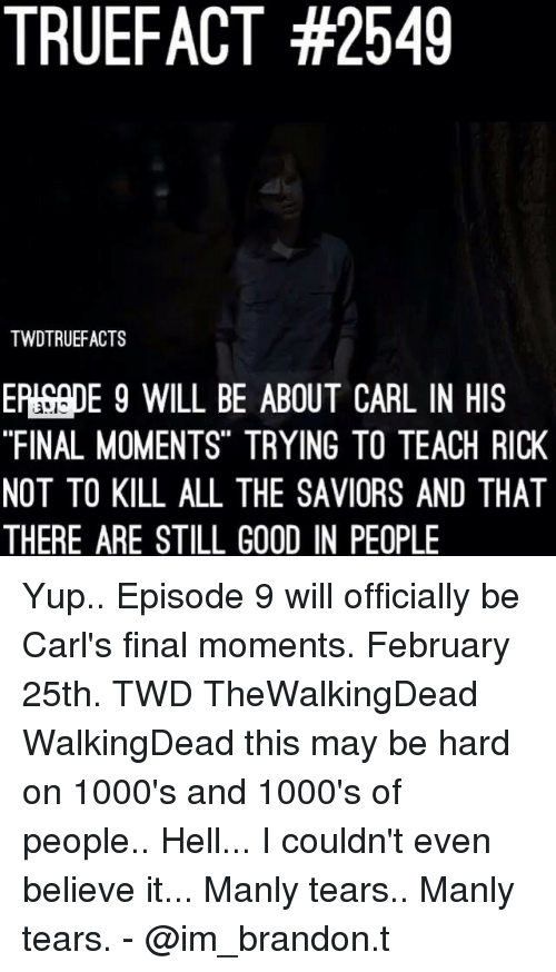"Memes, Good, and Hell: TRUEFACT #2549  TWDTRUEFACTS  EP!SepE 9 WILL BE ABOUT CARL IN HIS  ""FINAL MOMENTS"" TRYING TO TEACH RICK  NOT TO KILL ALL THE SAVIORS AND THAT  THERE ARE STILL GOOD IN PEOPLE  '35に Yup.. Episode 9 will officially be Carl's final moments. February 25th. TWD TheWalkingDead WalkingDead this may be hard on 1000's and 1000's of people.. Hell... I couldn't even believe it... Manly tears.. Manly tears. - @im_brandon.t"