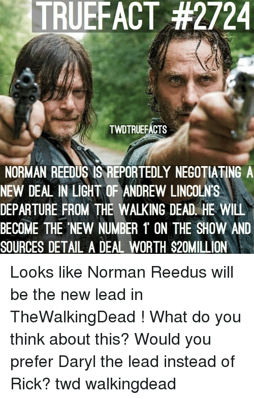 daryl: TRUEFACT #2724  TWDTRUEFACTS  NORMAN REEDUS IS REPORTEDLY NEGOTIATING A  NEW DEAL IN LIGHT OF ANDREW LINCOLN'S  DEPARTURE FROM THE WALKING DEAD. HE WILL  BECOME THE NEW NUMBER 1 ON THE SHOW AND  SOURCES DETAL A DEAL WORTH $20MILL ON Looks like Norman Reedus will be the new lead in TheWalkingDead ! What do you think about this? Would you prefer Daryl the lead instead of Rick? twd walkingdead