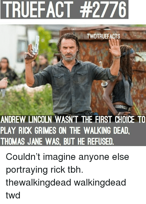 Walking Dead: TRUEFACT  #2776  TWDTRUEFACTS  ANDREW LINCOLN WASN'T THE FIRST CHOICE TO  PLAY RICK GRIMES ON THE WALKING DEAD  THOMAS JANE WAS, BUT HE REFUSED Couldn't imagine anyone else portraying rick tbh. thewalkingdead walkingdead twd