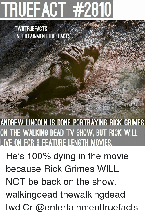 Walking Dead: TRUEFACT #2810  TWDTRUEFACTS  ENTERTAINMENTTRUEFACTS..'  ANDREW LINCOLN IS DONE PORTRAYING RICK GRIMES  ON THE WALKING DEAD TV SHOW, BUT RICK WILL  LIVE ON FOR 3 FEATURE LENGTH MOVIES. He's 100% dying in the movie because Rick Grimes WILL NOT be back on the show. walkingdead thewalkingdead twd Cr @entertainmenttruefacts