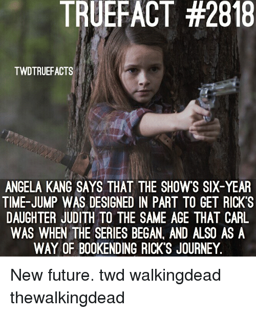 Future, Journey, and Memes: TRUEFACT #2818  TWDTRUEFACTS  ANGELA KANG SAYS THAT THE SHOWS SIX-YEAR  TIME-JUMP WAS DESIGNED IN PART TO GET RICK'S  DAUGHTER JUDITH TO THE SAME AGE THAT CARIL  WAS WHEN THE SERIES BEGAN, AND ALSO AS A  WAY OF B00KENDING RICK'S JOURNEY. New future. twd walkingdead thewalkingdead