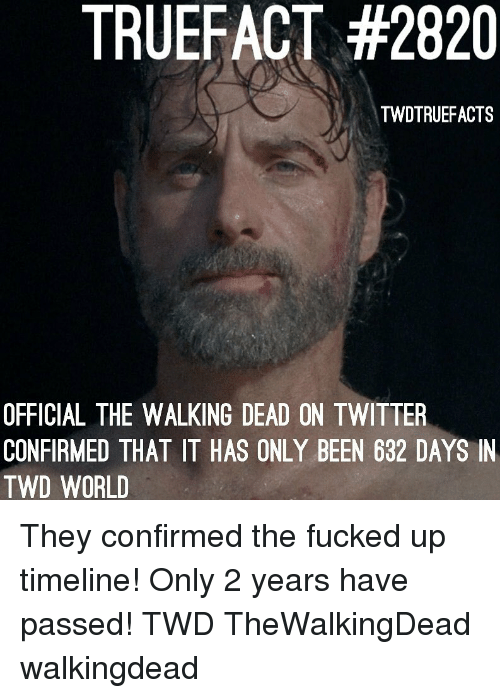 Walking Dead: TRUEFACT #2820  TWDTRUEFACTS  OFFICIAL THE WALKING DEAD ON TWITTER  CONFIRMED THAT IT HAS ONLY BEEN 632 DAYS IN  TWD WORLD They confirmed the fucked up timeline! Only 2 years have passed! TWD TheWalkingDead walkingdead