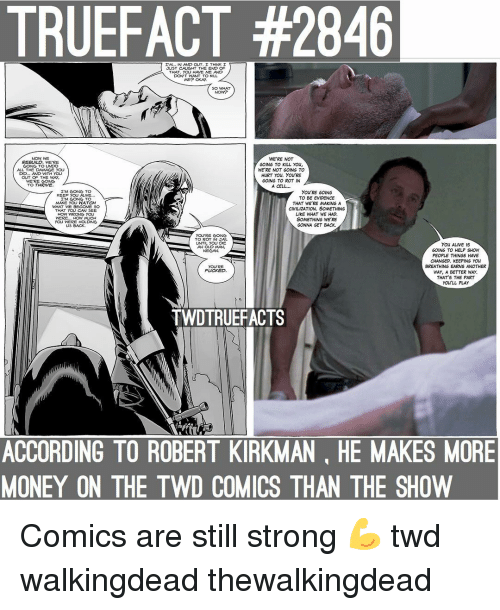 negan: TRUEFACT #2846  I'M.. IN AND OUT I THNK I  JUST CAUGHT TH트 ENC)  THAT. YOU HAVE ME AND  DONT WANT TO KILL  5O WHAT  NOW?  NOW WE  REBUILD. WE'RE  CONG TO UNDO  ALL THE DAMAGE YOU  DD... AND WTH YOU  OUT O THE WAY  WE'RE GONG  TO THRIVE  WE'RE NOT  GOING TO KILL YOu  WE'RE NOT GOINGS TO  HURT YOu. You'RE  GOING TO ROT IN  A CELL...  I'M GOING TO  KEEP YOU ALIVE..  I'M GOING TO  MAKE YOU WATCH  WHAT WE BECOME S0  THAT YOU CAN SEE  HOW WRONG YOU  WERE... HOW MLICH  YOU WERE HOLDNG  US BACK.  You'RE GOING  TO  BE EVIDENCE  THAT WE'RE MAKING A  CIVILIZATION. SOMETHING  LIKE WHAT WE HAD  SOMETHING WE'RE  GONNA GET BACK.  YOURE GONG  TO ROT IN JAL  UNTIL you 뎌트  AN OLD MAN,  NEGAN.  YOu ALIVE IS  GOING TO HELP SHOW  PEOPLE THINGS HAVE  CHANGED. KEEPING YOU  BREATHING EARNS ANOTHER  WAY, A BETTER WAY.  THAT'S THE PART  youLL PLAY  YOURE  FUCKED.  TWDTRUEFACTS  ACCORDING TO ROBERT KIRKMAN, HE MAKES MORE  MONEY ON THE TWD COMICS THAN THE SHOW Comics are still strong 💪 twd walkingdead thewalkingdead