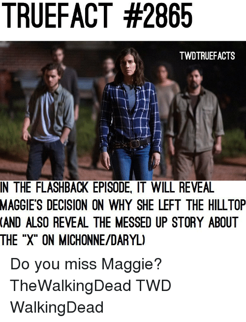 """daryl: TRUEFACT #2865  TWDTRUEFACTS  IN THE FLASHBACK EPISODE, IT WILL REVEA  MAGGIE'S  DECISION ON WHY SHE LEFT THE HILLTOP  (AND  ALSO REVEAL THE MESSED UP STORY ABOUT  THE """"X"""" ON MICHONNE/DARYL) Do you miss Maggie? TheWalkingDead TWD WalkingDead"""