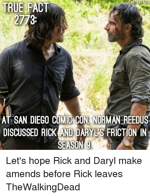 daryl: TRUEFACTS  TRUE FACT  2773  AT SAN DIEGO COMIC CON, NORMAN REEDUS  DISCUSSED RICKANDDARVES FRICTION IN  SEASON Let's hope Rick and Daryl make amends before Rick leaves TheWalkingDead