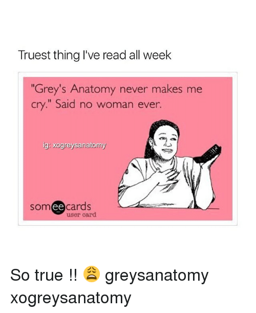 "Memes, True, and Grey's Anatomy: Truest thing I've read all week  Grey's Anatomy never makes me  cry."" Said no woman ever.  ig: xogreysanatomy  som ee  cards  user card So true !! 😩 greysanatomy xogreysanatomy"