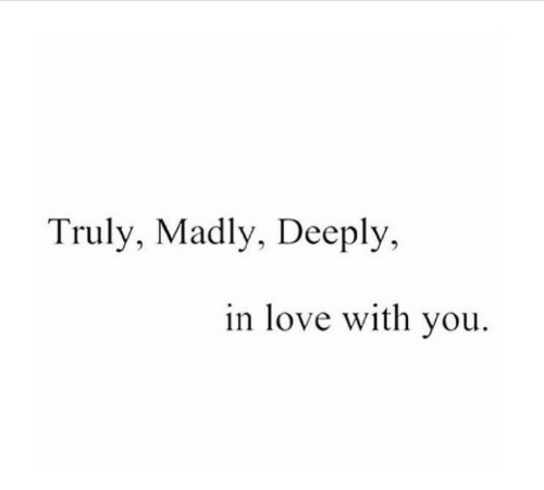Madly: Truly, Madly, Deeply,  in love with vou.