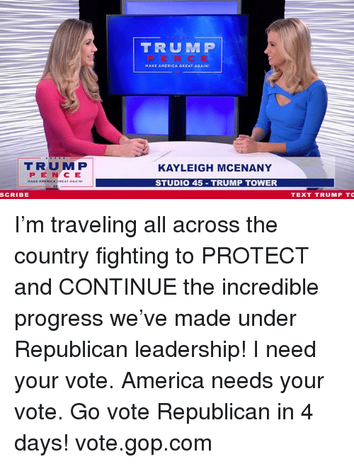 America, Text, and Trump: TRUM P  MAKE AMERICA GREAT AGAIN  TRUM P  PEN CE  KAYLEIGH MCENANY  STUDIO 45 TRUMP TOWER  SCRIBE  TEXT TRUMP TC I'm traveling all across the country fighting to PROTECT and CONTINUE the incredible progress we've made under Republican leadership!    I need your vote. America needs your vote. Go vote Republican in 4 days! vote.gop.com