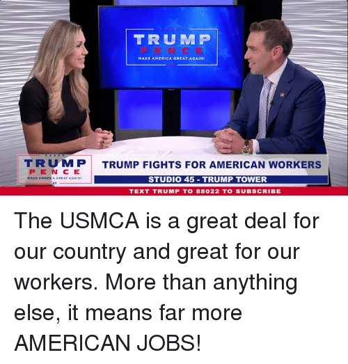 America, American, and Jobs: TRUM P  MAKE AMERICA GREAT AGAIN  TRUMP  PEN C E  TRUMP FIGHTS FOR AMERICAN WORKERS  STUDIO 45 TRUMP TOWER  TEXT TRUMP T0 88022 TO SUBSCRIBE The USMCA is a great deal for our country and great for our workers. More than anything else, it means far more AMERICAN JOBS!