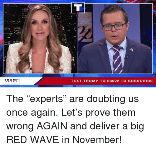 """Text, Trump, and Big Red: TRUM P  PEN CE  TEXT TRUMP TO 88022 TO SUBSCRIBE The """"experts"""" are doubting us once again. Let's prove them wrong AGAIN and deliver a big RED WAVE in November!"""