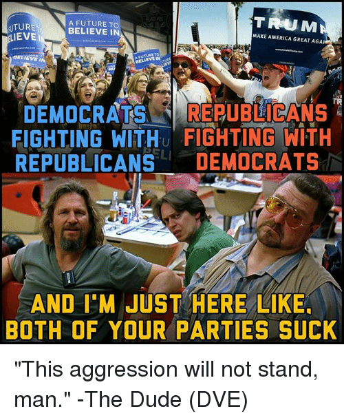 "Evees: TRUMA  UTURE  EVE  A FUTURE TO  BELIEVE IN  MAKE AMERICA GREAT AGA  BELIEVE IN  BELIEVE IN  TR  DEMOCRATS REUBICANS  FIGHTING WITHu FIGHTING WITH  REPUBLICANS DEMOCRATS  AND I'M JUST HERE LIKE  BOTH OF YOUR PARTIES SUCK ""This aggression will not stand, man."" -The Dude  (DVE)"