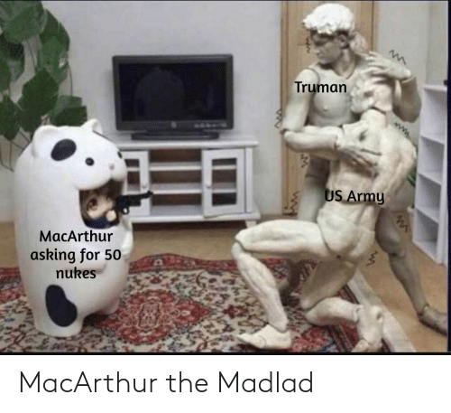 Asking For: Truman  US Army  MacArthur  asking for 50  nukes MacArthur the Madlad