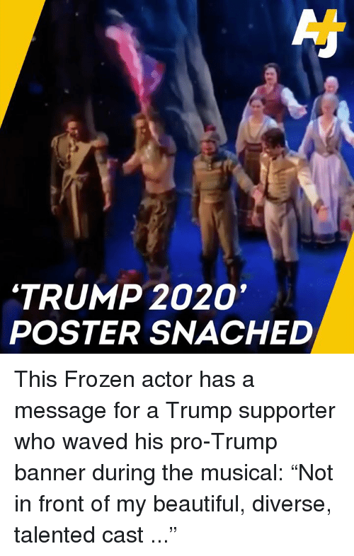 "Trump Supporter: 'TRUMP 2020  POSTER SNACHED This Frozen actor has a message for a Trump supporter who waved his pro-Trump banner during the musical:   ""Not in front of my beautiful, diverse, talented cast ..."""